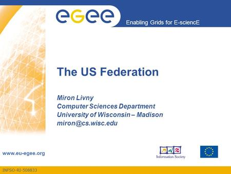 INFSO-RI-508833 Enabling Grids for E-sciencE www.eu-egee.org The US Federation Miron Livny Computer Sciences Department University of Wisconsin – Madison.