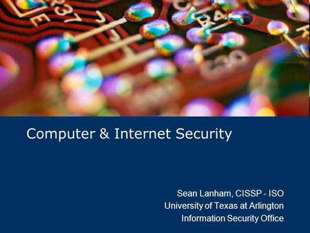 Computer & Internet Security Sean Lanham, CISSP - ISO University of Texas at Arlington Information Security Office.
