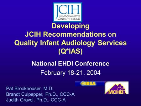 Developing JCIH Recommendations on Quality Infant Audiology Services (Q*IAS) National EHDI Conference February 18-21, 2004 Pat Brookhouser, M.D. Brandt.