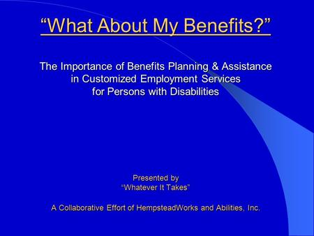"""What About My Benefits?"" The Importance of Benefits Planning & Assistance in Customized Employment Services for Persons with Disabilities Presented by."