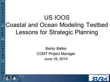 US IOOS Coastal and Ocean Modeling Testbed Lessons for Strategic Planning Becky Baltes COMT Project Manager June 18, 2014.
