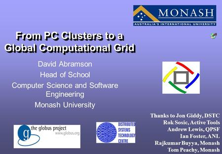 From PC Clusters to a Global Computational Grid David Abramson Head of School Computer Science and Software Engineering Monash University Thanks to Jon.