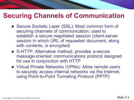 Copyright © 2004 Pearson Education, Inc. Slide 5-1 Securing Channels of Communication Secure Sockets Layer (SSL): Most common form of securing channels.