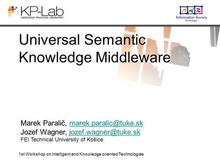1st Workshop on Intelligent and Knowledge oriented Technologies Universal Semantic Knowledge Middleware Marek Paralič,