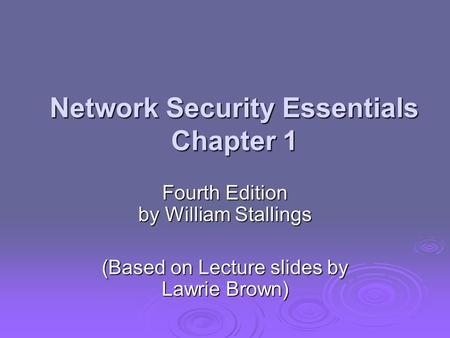 Network Security Essentials Chapter 1 Fourth Edition by William Stallings (Based on Lecture slides by Lawrie Brown)