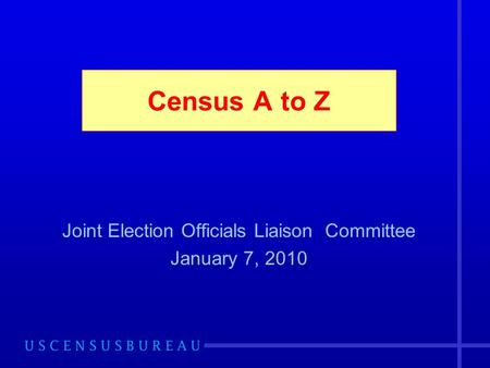 Census A to Z Joint Election Officials Liaison Committee January 7, 2010.