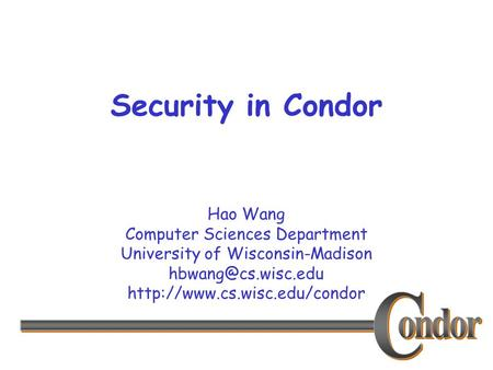 Hao Wang Computer Sciences Department University of Wisconsin-Madison  Security in Condor.