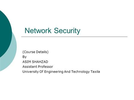 Network Security (Course Details) By ASIM SHAHZAD Assistant Professor University Of Engineering And Technology Taxila.
