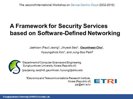 Sungkyunkwan University (SKKU) Security Lab. A Framework for Security Services based on Software-Defined Networking Jaehoon (Paul) Jeong 1, Jihyeok Seo.
