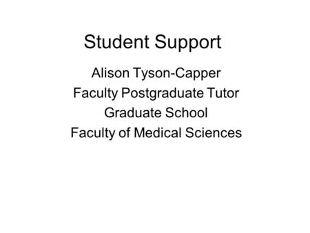 Student Support Alison Tyson-Capper Faculty Postgraduate Tutor Graduate School Faculty of Medical Sciences.