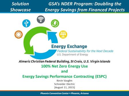 Phoenix Convention Center Phoenix, Arizona Solution Showcase GSA's NDER Program: Doubling the Energy Savings from Financed Projects Kevin Vaughn Schneider.