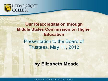By Elizabeth Meade Our Reaccreditation through Middle States Commission on Higher Education Presentation to the Board of Trustees, May 11, 2012.