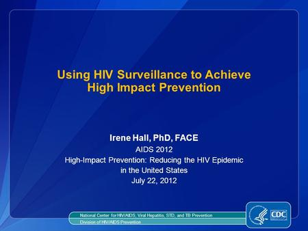 Using HIV Surveillance to Achieve High Impact Prevention Irene Hall, PhD, FACE AIDS 2012 High-Impact Prevention: Reducing the HIV Epidemic in the United.