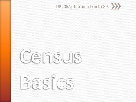 UP206A: Introduction to GIS. » When was the first census? ˃1790 » How many people were counted? ˃3.9 million » How many states did we have then? ˃13 original.