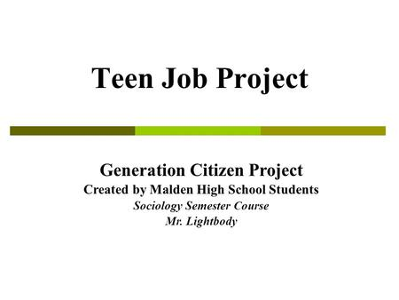Teen Job Project Generation Citizen Project Created by Malden High School Students Sociology Semester Course Mr. Lightbody.