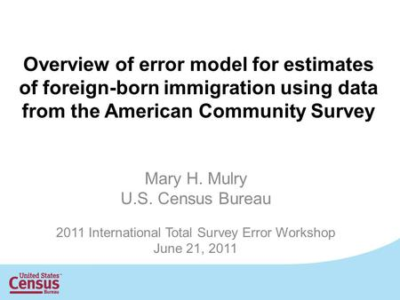 Overview of error model for estimates of foreign-born immigration using data from the American Community Survey Mary H. Mulry U.S. Census Bureau 2011 International.