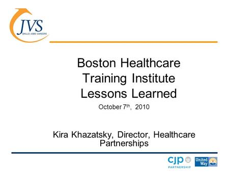 Boston Healthcare Training Institute Lessons Learned October 7 th, 2010 Kira Khazatsky, Director, Healthcare Partnerships.