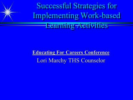 Successful Strategies for Implementing Work-based Learning Activities Educating For Careers Conference Lori Marchy THS Counselor.