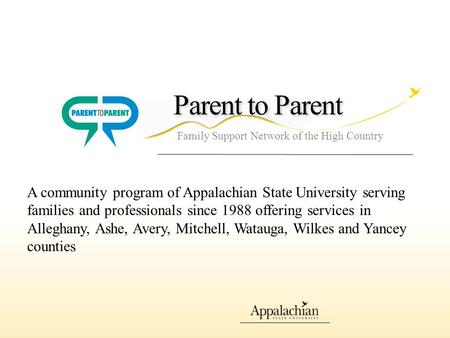 Parent to Parent Family Support Network of the High Country A community program of Appalachian State University serving families and professionals since.