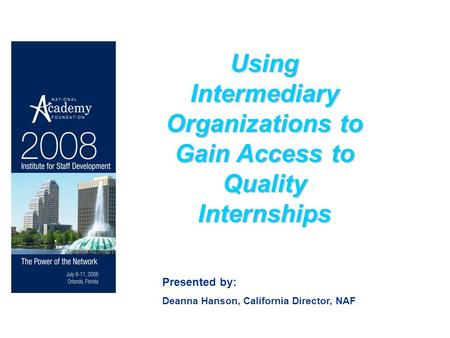 Using Intermediary Organizations to Gain Access to Quality Internships Presented by: Deanna Hanson, California Director, NAF.