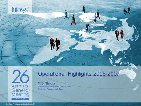 © Infosys Technologies Limited 2006-07 Operational Highlights 2006-2007 S. D. Shibulal Director and Group head – World-wide Customer Delivery and Sales.