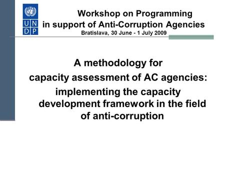 Workshop on Programming in support of Anti-Corruption Agencies Bratislava, 30 June - 1 July 2009 A methodology for capacity assessment of AC agencies: