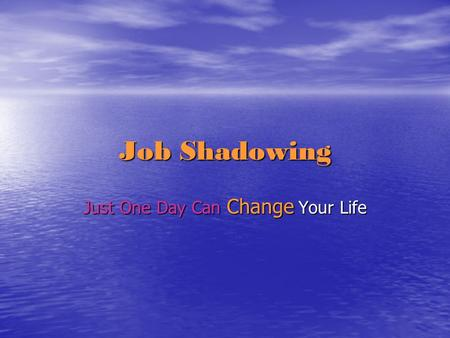 "Job Shadowing Just One Day Can Change Your Life. Job Shadowing Job Shadowing is an activity where students are allowed to go and ""shadow"" an employee."
