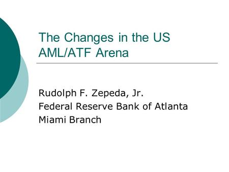 The Changes in the US AML/ATF Arena Rudolph F. Zepeda, Jr. Federal Reserve Bank of Atlanta Miami Branch.