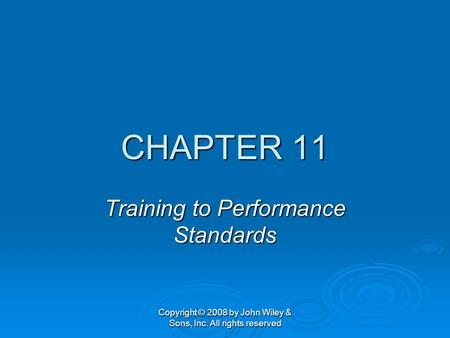 Copyright © 2008 by John Wiley & Sons, Inc. All rights reserved CHAPTER 11 Training to Performance Standards.