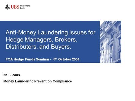Anti-Money Laundering Issues for Hedge Managers, Brokers, Distributors, and Buyers. FOA Hedge Funds Seminar - 5 th October 2004 Neil Jeans Money Laundering.