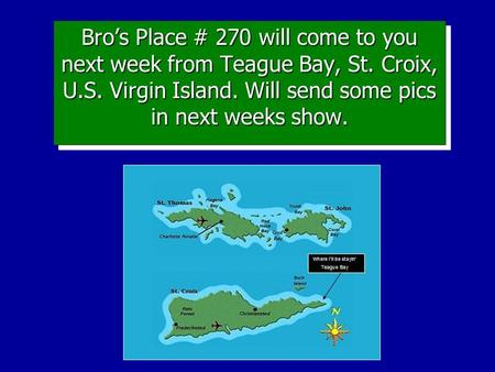 Bro's Place # 270 will come to you next week from Teague Bay, St. Croix, U.S. Virgin Island. Will send some pics in next weeks show.