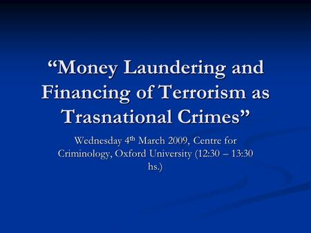 """Money Laundering and Financing of Terrorism as Trasnational Crimes"" Wednesday 4 th March 2009, Centre for Criminology, Oxford University (12:30 – 13:30."