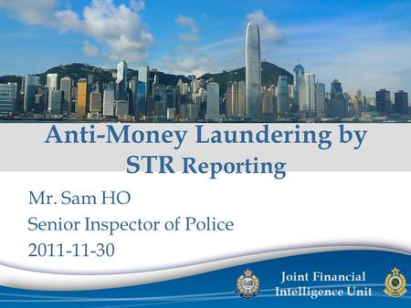 Joint Financial Intelligence Unit Mr. Sam HO Senior Inspector of Police 2011-11-30 Anti-Money Laundering by STR Reporting.
