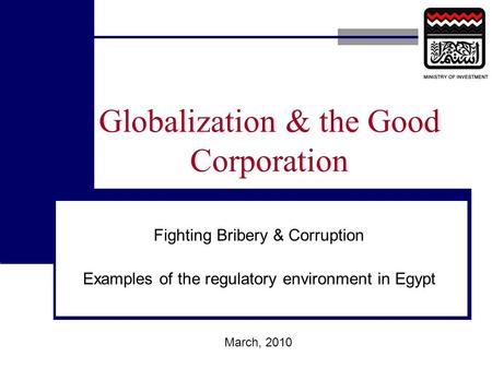 Globalization & the Good Corporation Fighting Bribery & Corruption Examples of the regulatory environment in Egypt March, 2010.