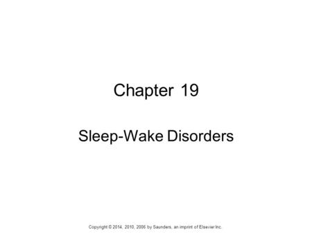 Chapter 19 Sleep-Wake Disorders Copyright © 2014, 2010, 2006 by Saunders, an imprint of Elsevier Inc.