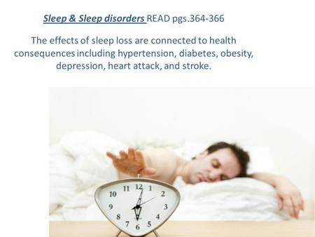 Sleep & Sleep disorders READ pgs.364-366 The effects of sleep loss are connected to health consequences including hypertension, diabetes, obesity, depression,
