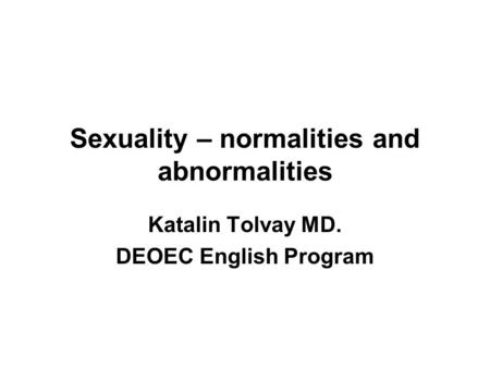 Sexuality – normalities and abnormalities Katalin Tolvay MD. DEOEC English Program.