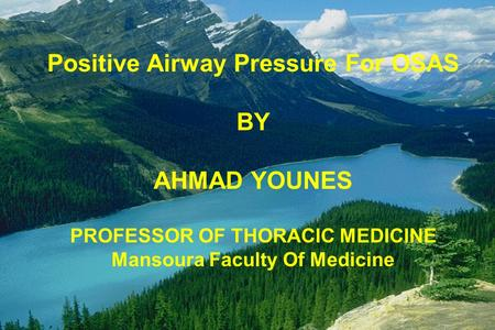 Positive Airway Pressure For OSAS BY AHMAD YOUNES PROFESSOR OF THORACIC MEDICINE Mansoura Faculty Of Medicine.