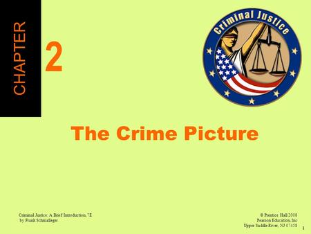 © Prentice Hall 2008 Pearson Education, Inc Upper Saddle River, NJ 07458 Criminal Justice: A Brief Introduction, 7E by Frank Schmalleger 1 The Crime Picture.