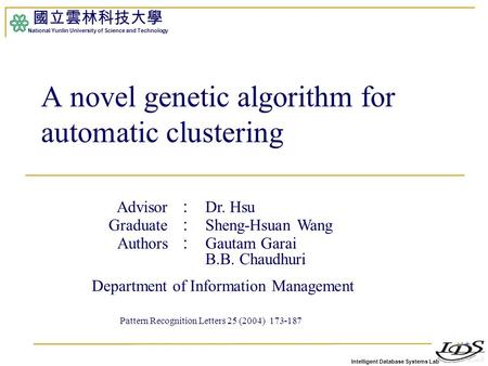 Intelligent Database Systems Lab 國立雲林科技大學 National Yunlin University of Science and Technology A novel genetic algorithm for automatic clustering Advisor.