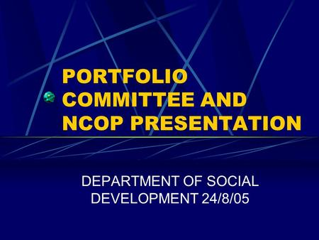 PORTFOLIO COMMITTEE AND NCOP PRESENTATION DEPARTMENT OF SOCIAL DEVELOPMENT 24/8/05.
