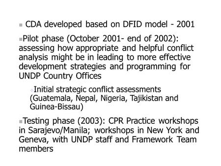 CDA developed based on DFID model - 2001 Pilot phase (October 2001- end of 2002): assessing how appropriate and helpful conflict analysis might be in leading.