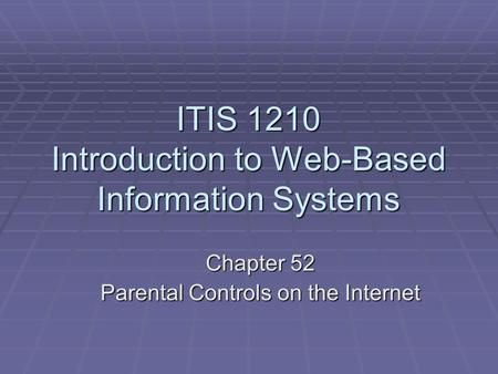 ITIS 1210 Introduction to Web-Based Information Systems Chapter 52 Parental Controls on the Internet.