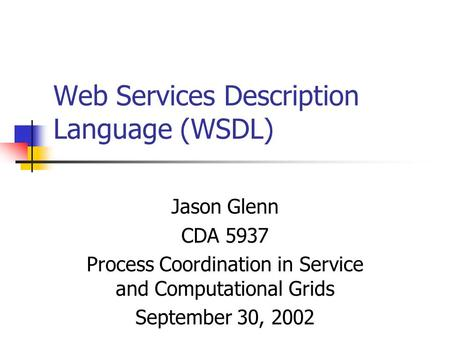 Web Services Description Language (WSDL) Jason Glenn CDA 5937 Process Coordination in Service and Computational Grids September 30, 2002.