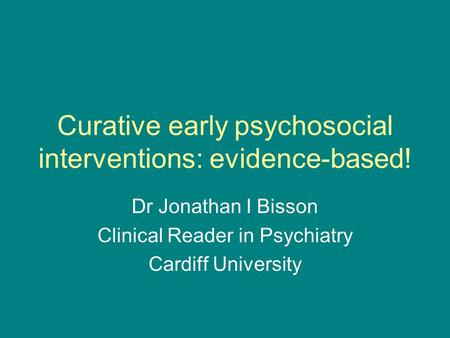 Curative early psychosocial interventions: evidence-based! Dr Jonathan I Bisson Clinical Reader in Psychiatry Cardiff University.