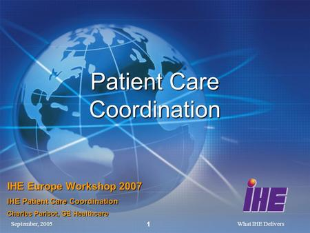 September, 2005What IHE Delivers 1 Patient Care Coordination IHE Europe Workshop 2007 IHE Patient Care Coordination Charles Parisot, GE Healthcare.