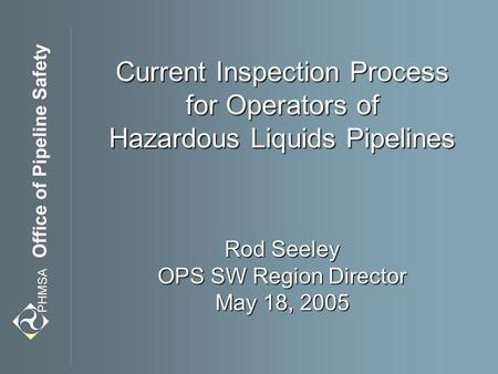 Current Inspection Process for Operators of Hazardous Liquids Pipelines Rod Seeley OPS SW Region Director May 18, 2005.