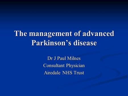 The management of advanced Parkinson's disease Dr J Paul Milnes Consultant Physician Airedale NHS Trust.