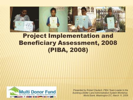 Project Implementation and Beneficiary Assessment, 2008 (PIBA, 2008) Presented by Robert Deutsch, PIBA Team Leader to the Building a Better Land Administration.