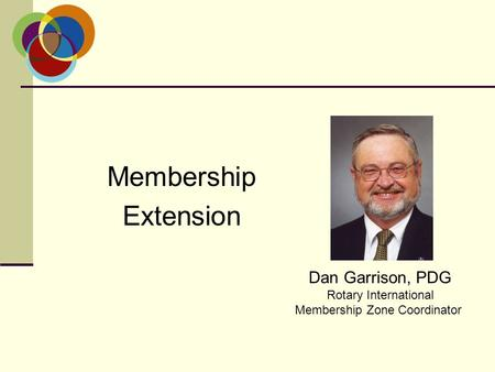 Membership Extension Dan Garrison, PDG Rotary International Membership Zone Coordinator.